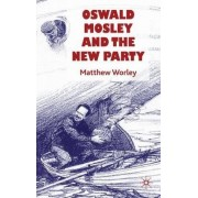 Oswald Mosley and the New Party by Matthew Worley