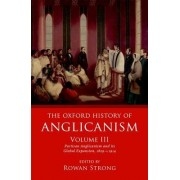 The Oxford History of Anglicanism, Volume III: Partisan Anglicanism and Its Global Expansion