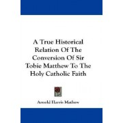 A True Historical Relation of the Conversion of Sir Tobie Matthew to the Holy Catholic Faith by Arnold Harris Mathew