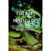 Futile Medicine: A Nurse Reveals What Your Doctor Has Not Told You or Will Not Tell You about Today's Health Care Issues by Marie Frances RN