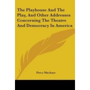The Playhouse and the Play, and Other Addresses Concerning the Theatre and Democracy in America by Percy Mackaye