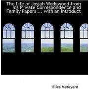 The Life of Josiah Wedgwood from His Private Correspondence and Family Papers ... with an Introduct by Eliza Meteyard