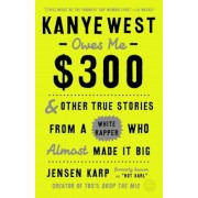 Kanye West Owes Me $300: And Other True Stories from a White Rapper Who Almost Made It Big, Paperback