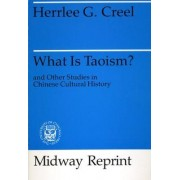 What is Taoism? And Other Studies in Chinese Cultural History by Herrlee Glessner Creel
