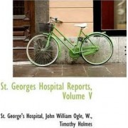 St. Georges Hospital Reports, Volume V by St George's Hospital