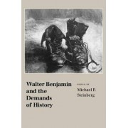 Walter Benjamin and the Demands of History by Michael P. Steinberg
