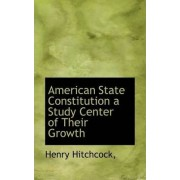 American State Constitution a Study Center of Their Growth by Henry Hitchcock