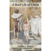 A Brief Life of Christ by Reverend Fulton J Sheen