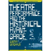 Theatre, Performance, and the Historical Avant-garde by Gunter Berghaus