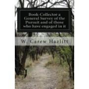 Book-Collector a General Survey of the Pursuit and of Those Who Have Engaged in It