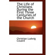 The Life of Christians During the First Three Centuries of the Church by Christian Ludwig Couard
