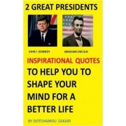 2 Great Presidents, Abraham Lincoln, John F. Kennedy Inspirational Quotes to Help You to Shape Your Mind for a Better Life by Zakari Dotchamou