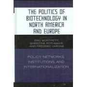 The Politics of Biotechnology in North America and Europe by Eric Montpetit