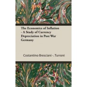 The Economics Of Inflation - A Study Of Currency Depreciation In Post War Germany by Costantino Bresciani - Turroni
