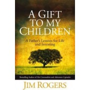 A Gift to My Children - a Father's Lessons for Life and Investing by Jim Rogers