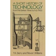 A Short History of Technology from the Earliest Times to A.D.1900 by T. K. Derry