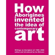 How Aborigines Invented the Idea of Contemporary Art by Ian McLean