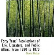 Forty Years' Recollections of Life, Literature, and Public Affairs. from 1830 to 1870 by Charles Mackay