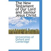 The New Testament of Our Lord and Saviour Jesus Christ by Universities Of Oxford and Cambridge