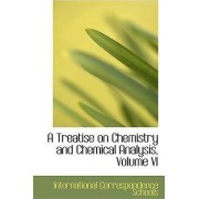 A Treatise on Chemistry and Chemical Analysis, Volume VI by International Correspond Schools