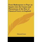 From Shakespeare to Pope an Inquiry Into the Causes and Phenomena of the Rise of Classical Poetry in England by 1849-1928 Edmund Gosse