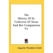 The History of St. Catherine of Siena and Her Companions V1 by Sr Augusta Theodosia Drane