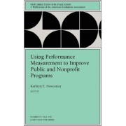 Using Performance Measurement to Improve Public & d Nonprofit Programs (Issue 75, September 1997: NE w Directions for Evaluation-PE..Now Ev) by Ev