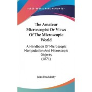 The Amateur Microscopist or Views of the Microscopic World by John Brocklesby