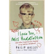 I Love You, Miss Huddleston: and Other Inappropriate Longings of My Indiana Childhood by Philip Gulley