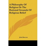 A Philosophy Of Religion Or The Rational Grounds Of Religious Belief by John BASCOM