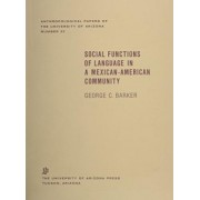 Social Functions of Language in a Mexican American Community by George C. Barker