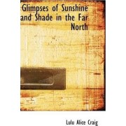 Glimpses of Sunshine and Shade in the Far North by Lulu Alice Craig