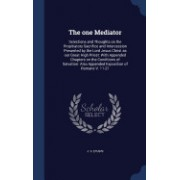 The One Mediator: Selections and Thoughts on the Propitiatory Sacrifice and Intercession Presented by the Lord Jesus Christ as Our Great