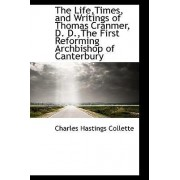 The Life, Times, and Writings of Thomas Cranmer, D. D., the First Reforming Archbishop of Canterbury by Charles Hastings Collette