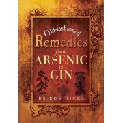 Old-Fashioned Remedies: From Arsenic to Gin by Rob Hicks