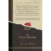 Travels Through North and South Carolina, Georgia, East and West Florida, the Cherokee Country, the Extensive Territories of the Muscogulges or Creek Confederacy, and the Country of the Chactaws by William Bartram