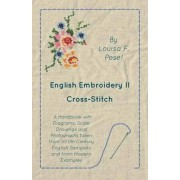 English Embroidery - II - Cross-Stitch - A Handbook with Diagrams, Scale Drawings and Photographs Taken from Xviith Century English Samplers and from Modern Examples by Louisa F Pesel