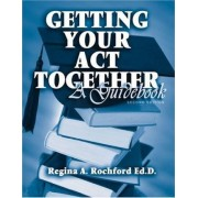 Getting Your Act Together: A Guide Book by Regina A. Rochford