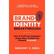 Brand Identity Breakthrough: How to Craft Your Company's Unique Story to Make Your Products Irresistible