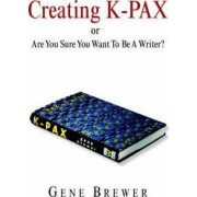 Creating K-Pax -Or- Are You Sure You Want to Be a Writer? by Dr Gene Brewer