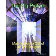 The Big Picture Making Sense Out of Life and Religion by Sean Williams