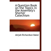 A Question Book on the Topics in the Assembly's Shorter Catechism by Abijah Richardson Baker