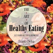 The Art of Healthy Eating by Frantz Delva MD Mph Phd