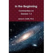 In the Beginning: Commentary on Genesis 1-3 by James E. Ph.D. Smith