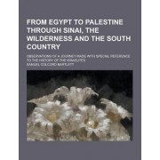 From Egypt to Palestine Through Sinai, the Wilderness and the South Country; Observations of a Journey Made with Special Reference to the History of T by Samuel Colcord Bartlett