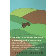 The Hop - Its Culture And Cure Marketing And Manufacture. A Practical Handbook On The Most Approved Methods In Growing, Harvesting, Curing And Selling Hops, And On The Use And Manufacture Of Hops by Herbert Myrick