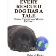EVERY RESCUED DOG HAS A TALE: Stories from the Dog Rescue Railroad by Deborah Eades