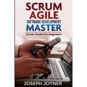 Scrum Agile Software Development Master (Scrum Guide for Beginners) by Joseph Joyner