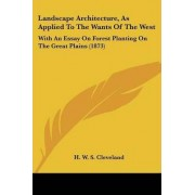 Landscape Architecture, As Applied To The Wants Of The West by H. W. S. Cleveland