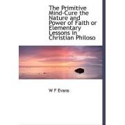 The Primitive Mind-Cure the Nature and Power of Faith or Elementary Lessons in Christian Philoso by W F Evans
